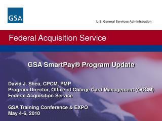 David J. Shea, CPCM, PMP  Program Director, Office of Charge Card Management OCCM  Federal Acquisition Service  GSA Trai
