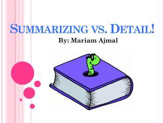 Summarizing vs. Detail!