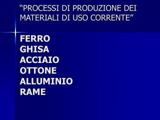 �PROCESSI DI PRODUZIONE DEI MATERIALI DI USO CORRENTE� FERRO GHISA ACCIAIO OTTONE  ALLUMINIO RAME