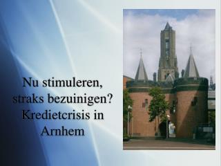 Nu stimuleren, straks bezuinigen? Kredietcrisis in Arnhem