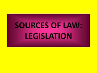 SOURCES OF LAW: LEGISLATION