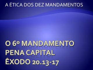 O 6� Mandamento pena capital �xodo 20.13-17