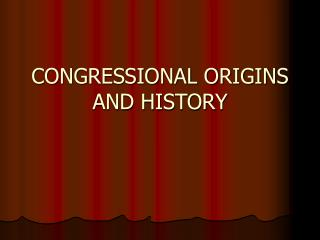 CONGRESSIONAL ORIGINS AND HISTORY