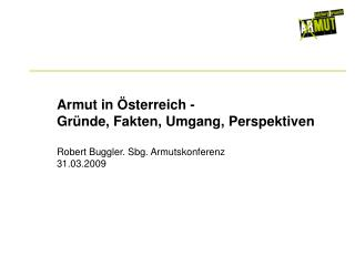 Armut in Österreich - Gründe, Fakten, Umgang, Perspektiven Robert Buggler. Sbg. Armutskonferenz