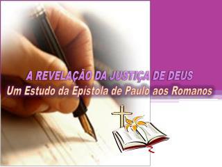 A REVELAÇÃO DA JUSTIÇA DE DEUS Um Estudo da Epístola de Paulo aos Romanos
