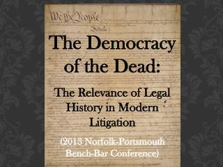 The Democracy of the Dead:   The Relevance of Legal History in Modern Litigation