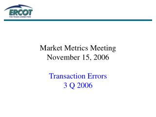 Market Metrics Meeting November 15, 2006 Transaction Errors 3 Q 2006