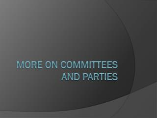 MORE ON COMMITTEES AND PARTIES