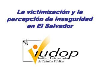 La victimización  y la  percepción  de  inseguridad  en El Salvador
