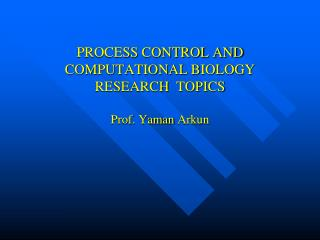PROCESS CONTROL AND COMPUTATIONAL BIOLOGY RESEARCH  TOPICS  Prof . Yaman  Arkun