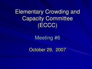 Elementary Crowding and Capacity Committee (ECCC) Meeting #6 October 29,  2007