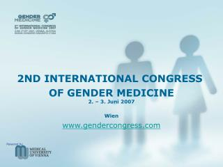 2ND INTERNATIONAL CONGRESS  OF GENDER MEDICINE 2. – 3. Juni 2007 Wien gendercongress