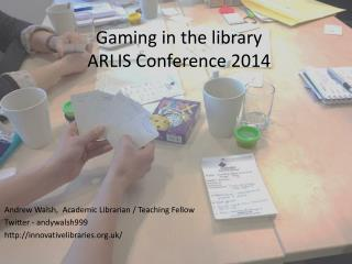 Gaming in the library ARLIS Conference 2014