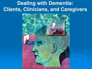 Dealing with Dementia:  Clients, Clinicians, and Caregivers