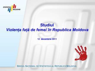 Studiul  Violen ța față de femei în Republica Moldova 12  decembrie 2011
