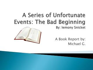 A Series of Unfortunate Events: The Bad Beginning By: lemony Snicket
