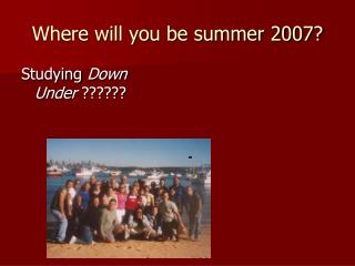 Where will you be summer 2007?