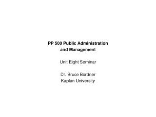 PP 500 Public Administration  and Management Unit Eight Seminar Dr. Bruce Bordner