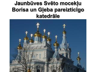 Jaunb ū ves Svēto mocekļu Borisa un Gļeba pareizticīgo katedrāle