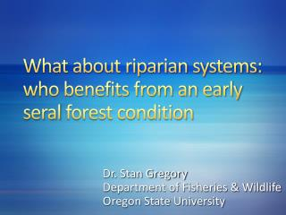 What about riparian systems:  who benefits from an early  seral  forest condition
