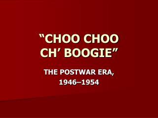 """""""CHOO CHOO  CH' BOOGIE"""""""