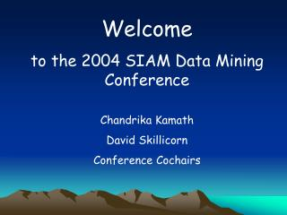 Welcome to the 2004 SIAM Data Mining Conference Chandrika Kamath David Skillicorn