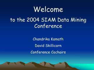 Welcome to the 2004 SIAM Data Mining Conference Chandrika Kamath David Skillicorn