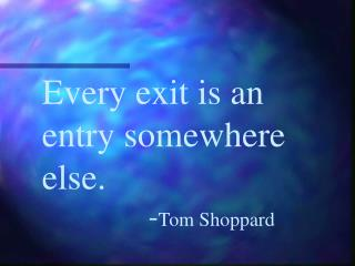 Every exit is an entry somewhere else.-Tom Shoppard