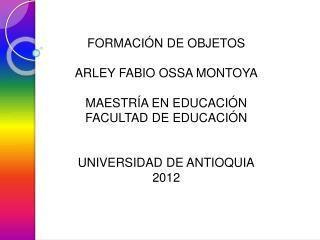 FORMACIÓN DE OBJETOS ARLEY FABIO OSSA MONTOYA MAESTRÍA EN EDUCACIÓN FACULTAD DE EDUCACIÓN
