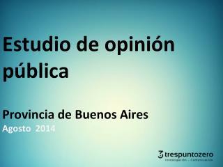 Estudio de opinión pública Provincia de Buenos Aires Agosto  2014