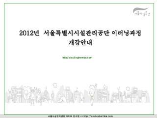 2012 년  서울특별시시설관리공단 이러닝과정   개강안내