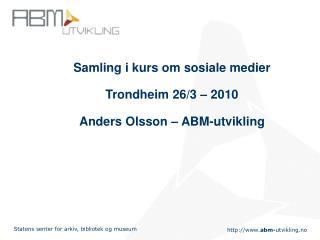 Samling i kurs om sosiale medier Trondheim 26/3 – 2010 Anders Olsson – ABM-utvikling
