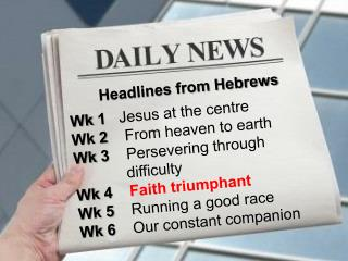 Headlines from Hebrews Wk 1   Jesus at the centre Wk 2    From heaven to earth