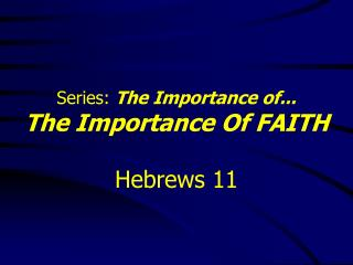 Series:  The Importance of... The Importance Of FAITH Hebrews 11