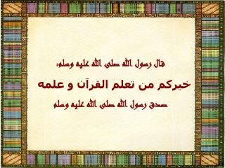 قال رسول الله صلى الله عليه وسلم: خيركم من تعلم القرآن و علمه صدق رسول الله صلى الله عليه وسلم