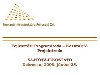 Fejlesztési Programiroda – Közutak V. Projektiroda SAJTÓTÁJÉKOZTATÓ Debrecen, 2008. június 25.