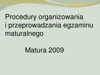 Procedury organizowania i przeprowadzania egzaminu maturalnego Matura 2009