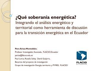 Pere Ariza- Montobbio ,  Profesor Investigador Asociado,   FLACSO-Ecuador pariza@flacso.ec