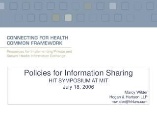 Policies for Information Sharing HIT SYMPOSIUM AT MIT July 18, 2006     Marcy Wilder Hogan  Hartson LLP mwilderhhlaw