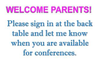 Please sign in at the back table and let me know when you are available for conferences.