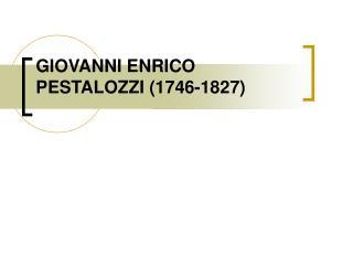 GIOVANNI ENRICO PESTALOZZI 1746-1827