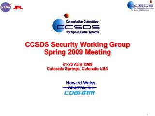 CCSDS Security Working Group Spring 2009 Meeting 21-23 April 2009 Colorado Springs, Colorado USA