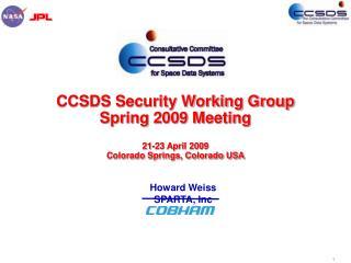 CCSDS Security Working Group Spring 2009 Meeting 21-23 April 2009 Colorado Springs, Colorado USA