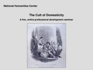 National Humanities Center The Cult of Domesticity A live, online professional development seminar
