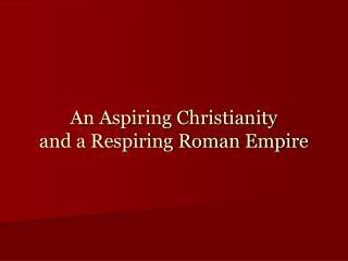 An Aspiring Christianity and a Respiring Roman Empire