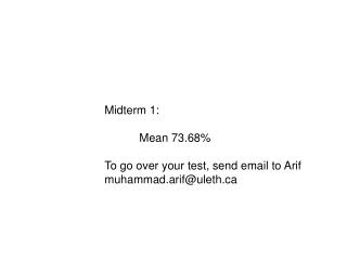 Midterm 1: 	Mean 73.68% To go over your test, send email to Arif muhammad.arif@uleth