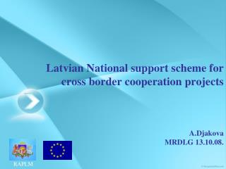 Latvian National support scheme for cross border cooperation projects A.Djakova MRDLG 13.10.08.