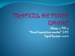 TRAFICUL DE  FIIN T E  UMANE
