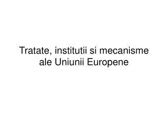 Tratate, institutii si mecanisme ale Uniunii Europene