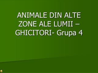 ANIMALE DIN ALTE  ZONE ALE LUMII  – GHICITORI-  Grupa  4